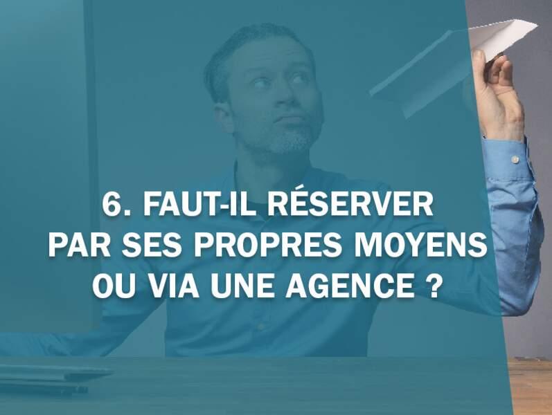 6. Faut-il réserver par ses propres moyens ou via une agence ?