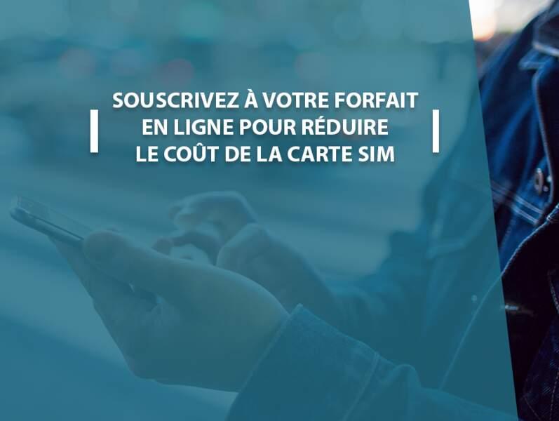 Souscrivez à votre forfait en ligne pour réduire le coût de la carte SIM