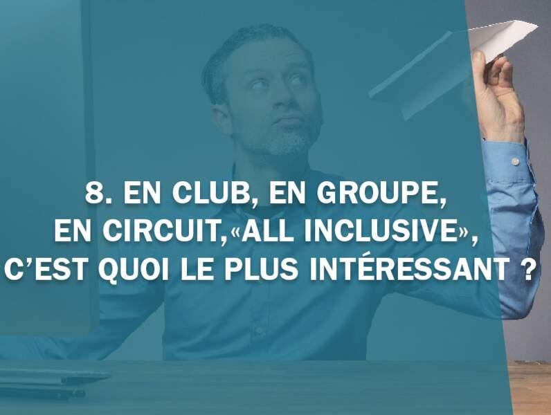 8. En club, en groupe, dans un circuit, «all inclusive», c'est quoi le plus intéressant ?