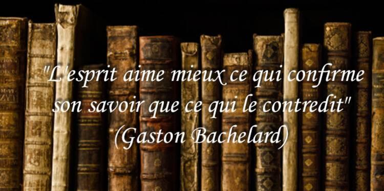 """""""L'esprit aime mieux ce qui confirme son savoir que ce qui le contredit"""" (Gaston Bachelard)"""