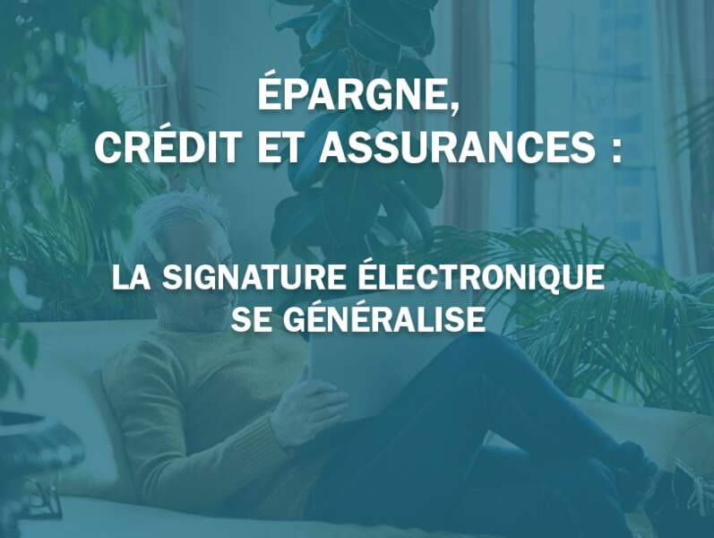 Épargne, crédit et assurances : la signature électronique se généralise