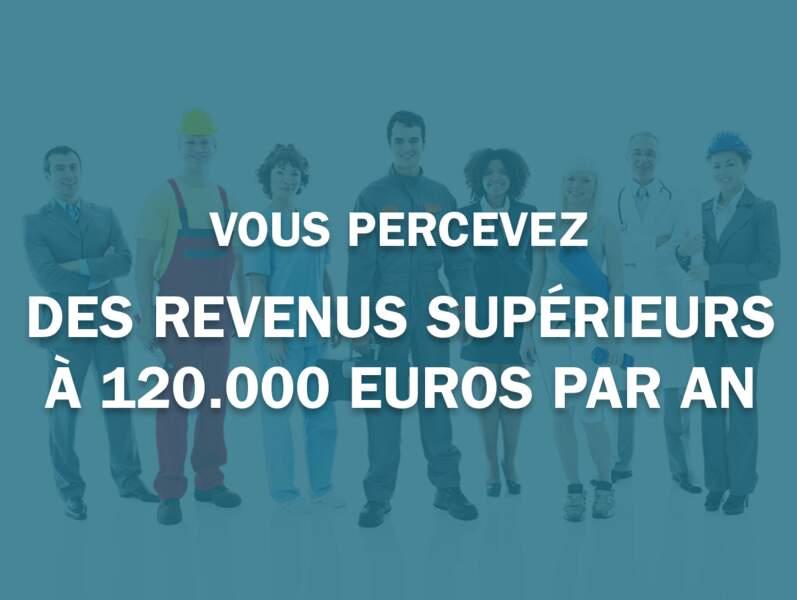Vous percevez des revenus supérieurs à 120.000 euros par an